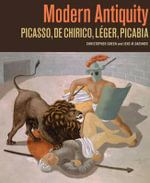 Modern Antiquity : Picasso, de Chirico, Leger, Picabia - Christopher Green