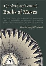 The Sixth and Seventh Books of Moses : Or, Moses' Magical Spirit Art Known as the Wonderful Arts of the Old Wise Hebrews, Taken from the Mosaic Books of the Kabbalah and the Talmud, for the Good of Mankind - Joseph Peterson