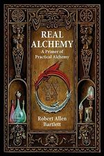 Real Alchemy : A Primer of Practical Alchemy - Capt. Robert Allen Bartlett