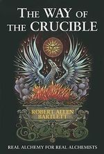 The Way of The Crucible : Real Alchemy for Real Alchemists - Capt. Robert Allen Bartlett