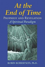 At the End of Time : Prophecy and Revelation: A Spiritual Paradigm - Robin Robertson