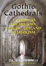 Gothic Cathedrals : A Guide to the History, Places, Art, and Symbolism - Karen Ralls