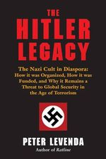 Hitler Legacy : The Nazi Cult in Diaspora: How it Was Organized, How it Was Funded, and Why it Remains a Threat to Global Security in the Age of Terrorism - Peter Levenda