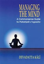 Managing the Mind : A Commonsense Guide to Patanjali's Yogasutra - Kali Devadatta
