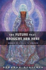 The Future That Brought Her Here : Memoir of a Call to Awaken - Deborah DeNicola