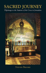 The Sacred Journey : Pilgimage to the Stations of the Cross in Jerusalem - Steven Brooke