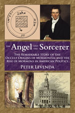 The Angel and Sorcerer : The Remarkable Story of the Occult Origins of Mormonism and the Rise of Mormons in American Politics - Peter Levenda