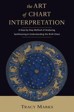The Art of Chart Interpretation : A Step-by-Step Method for Analyzing, Synthesizing, and Understanding the Birth Chart - Tracy Marks