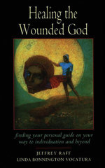 Healing the Wounded God : Finding Your Personal Guide to Individuation and Beyond - Jeffrey Raff