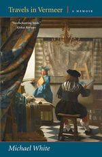 Travels in Vermeer : A Memoir - Michael White