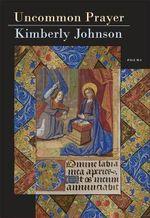 Uncommon Prayer - Poems : Poems - Kimberly Johnson