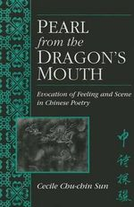 Pearl from the Dragon's Mouth : Evocation of Feeling and Scene in Chinese Poetry - Cecile C.C. Sun