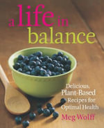 A Life in Balance : Delicious Plant-Based Recipes For Optimal Health - Meg, Wolff