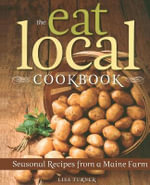 The Eat Local Cookbook : Seasonal Recipes from a Maine Farm - Lisa Turner