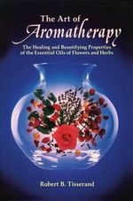 The Art of Aromatherapy : The Healing and Beautifying Properties of the Essential Oils of Flowers and Herbs - Robert Tisserand