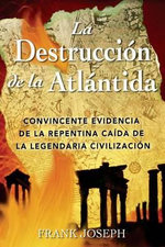 La Destruccion de La Atlantida : Convincente Evidencia de La Precipitada Caida de La Legendaria Civilizacion / The Destruction of Atlantis :  Convincente Evidencia de La Precipitada Caida de La Legendaria Civilizacion / The Destruction of Atlantis - Frank Joseph