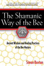 The Shamanic Way of the Bee : Ancient Wisdom and Healing Practices of the Bee Masters - Simon Buxton