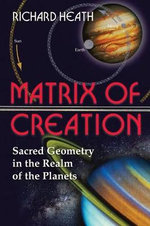 The Matrix of Creation : Sacred Geometry in the Realm of the Planets - Richard Heath