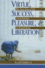 Virtue, Success, Pleasure and Liberation : Four Aims of Life in the Tradition of Ancient India - Alain Danielou