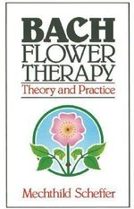 Bach Flower Therapy : Theory and Practice - Mechthild Scheffer