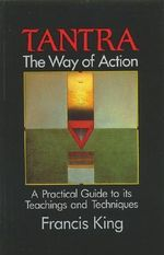 Tantra, the Way of Action : A Practical Guide to Its Teachings and Techniques - Francis King