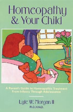 Homeopathy and Your Child : A Parent's Guide to Homeopathic Treatment from Infancy Through Adolescence - Lyle W. Morgan