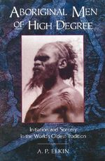 Aboriginal Men of High Degree : Initiation and Sorcery in the World's Oldest Tradition - A.P. Elkin