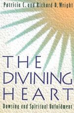 The Divining Heart : Dowsing and Spiritual Unfoldment - Patricia C. Wright
