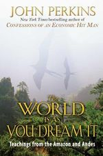 The World is as You Dream it : Teachings from the Amazon and Andes - John Perkins