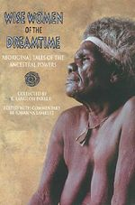 Wise Women of the Dreamtime : Aboriginal Tales of the Ancestral Powers - K.Langloh Parker