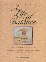 Ayurveda : A Life of Balance - The Wise Earth Guide to Ayurvedic Nutrition and Body Types with Recipes and Remedies - Maya Tiwari