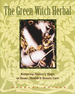 The Green Witch Herbal : Restoring Nature's Magic in Home, Health & Beauty Care - Barbara Griggs
