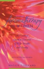 Aromatherapy for Women : A Practical Guide to Essential Oils for Health and Beauty - Maggie Tisserand