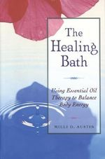 The Healing Bath : Using Essential Oil Therapy to Balance Body Energy - Milli D. Austin