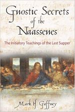 Gnostic Secrets of the Naassenes : The Initiatory Teachings of the Last Supper - Mark H. Gaffney