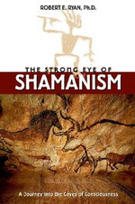 The Strong Eye of Shamanism : Journey into the Caves of Consciousness - Robert E. Ryan
