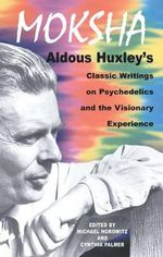 Moksha : Aldous Huxley's Classic Writings on Psychedelics and the Visionary Experience - Aldous Huxley