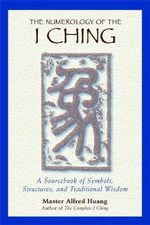 The Numerology of the I Ching : A Sourcebook of Symbols Structures and Traditional Wisdom - Alfred Huang