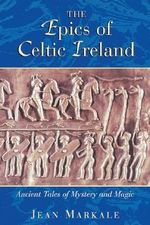 The Epics of Celtic Ireland : Ancient Tales of Mystery and Magic - Jean Markale