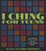 I Ching for Teens : Take Charge of Your Destiny with the Ancient Chinese Oracle - Julie Tallard Johnson