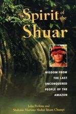 Spirit of the Shuar : Wisdom from the Last Unconquered People of the Amazon - John Perkins