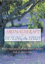 Aromatherapy for Healing the Spirit : Restoring Emotional and Mental Balance with Essential Oils - Gabriel Mojay