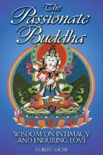 The Passionate Buddha : Wisdom on Intimacy and Enduring Love - Robert Sachs
