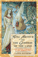 King Arthur and the Goddess of the Land : The Divine Feminine in the Mabinogion - Caitlin Matthews