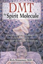 DMT: the Spirit Molecule : A Doctor's Revolutionary Research into the Biology of Out-of-Body Near-Death and Mystical Experiences - Rick Strassman