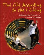 T'ai Chi According to the I Ching : Embodying the Principles of the Book of Changes - Stuart Alve Olson