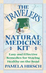 Traveler's Natural Medicine Kit : Easy and Effective Remedies for Staying Healthy on the Road - Pam Hirsch
