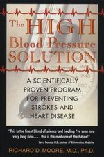 The High Blood Pressure Solution : A Natural Program for Preventing Strokes and Heart Disease - Richard D. Moore