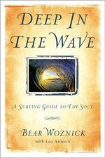 Deep in the Wave : A Surfing Guide to the Soul - Bear Woznick