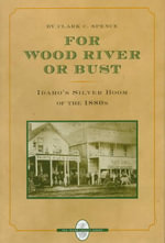 For Wood River or Bust : Idaho's Silver Boom of the 1880s - Clark C. Spence